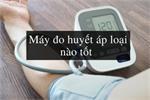 Nên mua máy đo huyết áp thương hiệu nào?