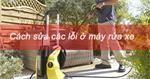 Hướng dẫn sửa các lỗi thường gặp ở máy rửa xe