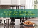 Top máy pha cà phê có giá dưới 2 triệu đồng cho gia đình, văn phòng