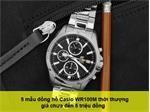 5 mẫu đồng hồ Casio WR100M thời thượng giá chưa đến 5 triệu đồng